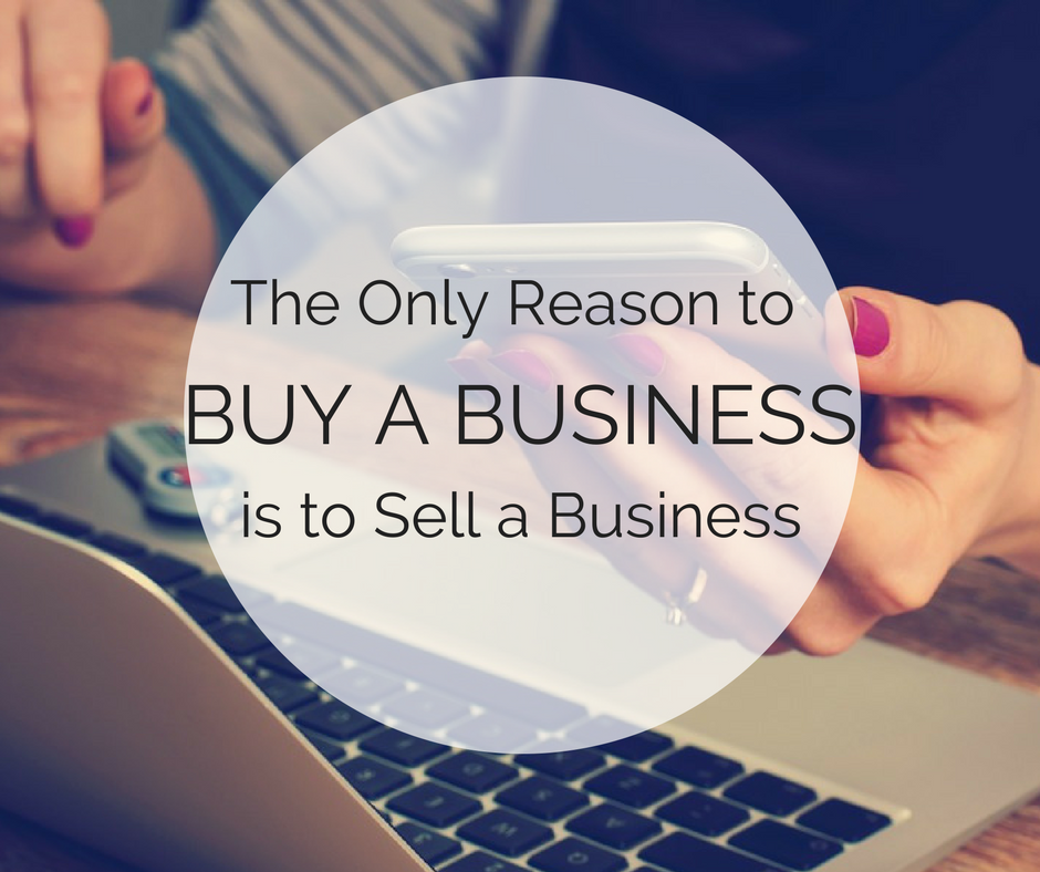 The only reason to buy a business is to sell a business
